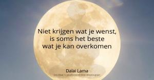 Niet krijgen wat je wenst, is soms het beste wat je kan overkomen - Dalai Lama -