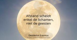 Afstand scheidt enkel de lichamen, niet de geesten. - Desiderius Erasmus