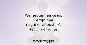 We hebben emoties. Ze zijn niet negatief of positief. Het zijn emoties.