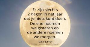 Er zijn slechts 2 dagen in het jaar dat je niets kunt doen. De ene noemen we gisteren en de andere noemen we morgen. - Dalai Lama