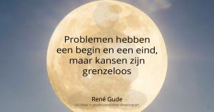 Problemen hebben een begin en een eind, maar kansen zijn grenzeloos - René Gude -