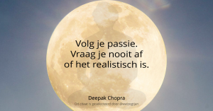 Volg je passie. Vraag je nooit af of het realistisch is. - Deepak Chopra -
