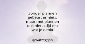 Zonder plannen gebeurt er niets, maar met plannen ook niet altijd dat wat je denkt