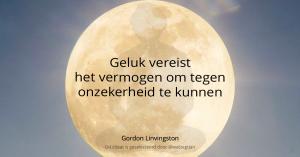 Geluk vereist het vermogen om tegen onzekerheid te kunnen. – Gordon Linvingston