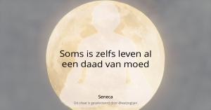 Soms is zelfs leven al een daad van moed. - Seneca