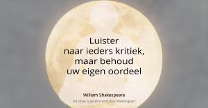 Luister naar ieders kritiek, maar behoud uw eigen oordeel. - William Shakespeare