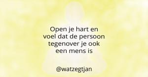 Open je hart en voel dat de persoon tegenover je ook een mens is
