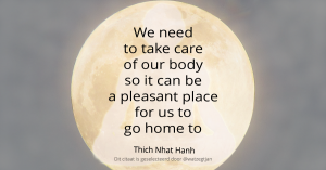 We need to take care of our body so it can be a pleasant place for us to go home to. - Thich Nhat Hanh De wereld is mijn thuis - Leven in Aandacht